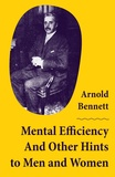 Arnold Bennett - Mental Efficiency And Other Hints to Men and Women.
