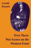 Arnold Bennett - Over There: War Scenes on the Western Front.