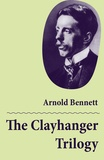 Arnold Bennett - The Clayhanger Trilogy (Consisting of Clayhanger + Hilda Lessways + These Twain).