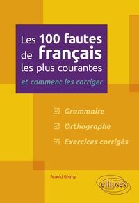 Arnold Grémy - Les 100 fautes de français les plus courantes et comment les corriger.