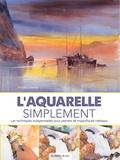 Arnold Lowrey - L'aquarelle simplement - Les techniques indispensables pour peindre de magnifiques tableaux.