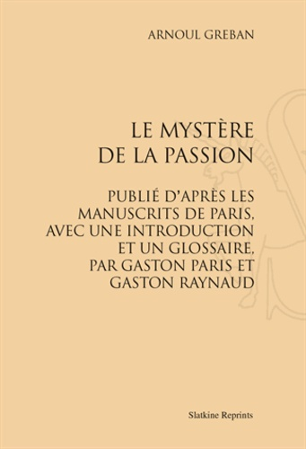 Arnoul Gréban - Le Mystère de la Passion. Publié d'après les manuscrits de Paris, avec une introduction et un glossaire par Gaston Paris et Gaston Raynaud - Réimpression de l'édition de Paris, 1878.