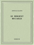 Arnould Galopin - Le sergent Bucaille.