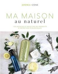Aroma-Zone - Ma maison au naturel - 150 astuces et recettes de produits d'entretien écologiques.