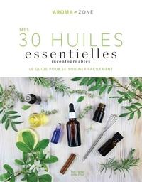 Aroma-Zone - Mes 30 Huiles essentielles incontournables - Le guide pour se soigner facilement.