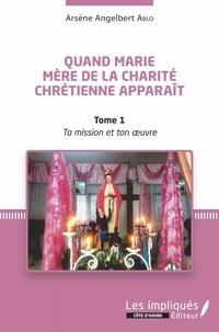 Quand Marie Mère de la Charité Chrétienne apparaît - Tome 1, Ta mission et Ton oeuvre.pdf
