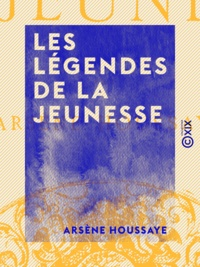 Arsène Houssaye - Les Légendes de la jeunesse.
