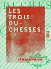 Arsène Houssaye - Les Trois Duchesses.