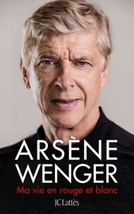 Arsène Wenger - Ma vie en rouge et blanc.