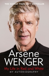 Arsène Wenger et Daniel Hahn - My Life in Red and White - The Sunday Times No 1 Bestseller.