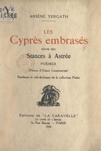 Arsène Yergath et Octave Charpentier - Les cyprès embrasés - Suivis des Stances à Astrée.
