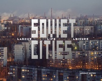 Arseniy Kotov - Soviet Cities - Labour, Life & Leisure.