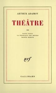 Arthur Adamov - Théâtre - Tome 3, Paolo Paoli ; La Politique des restes ; Sainte Europe.
