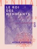 Arthur Arnould - Le Roi des mendiants.