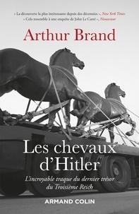Arthur Brand - Les chevaux d'Hitler - L'incroyable traque du dernier trésor du IIIe Reich.