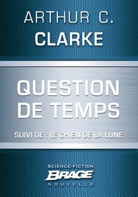 Arthur C. Clarke et Iawa Tate - Question de temps (suivi de) Le Chien de la Lune.