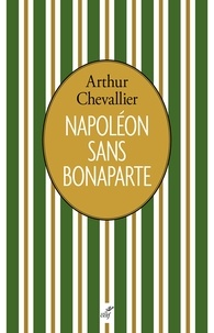 Arthur Chevallier - Napoléon sans Bonaparte.
