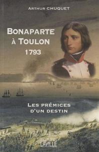 Arthur Chuquet - Bonaparte à Toulon 1793 - Les prémices d'un destin.