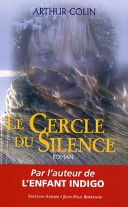 Arthur Colin - Le cercle du silence - Rencontre avec les êtres de l'intérieur.