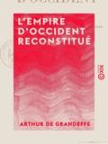 Arthur de Grandeffe - L'Empire d'Occident reconstitué - Ou l'Équilibre européen assuré par l'union des races latines.