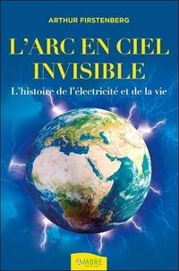 Arthur Firstenberg - L'Arc-en-ciel invisible - L'histoire de l'électricité et de la vie.