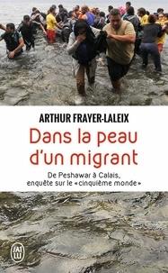 """Arthur Frayer-Laleix - Dans la peau d'un migrant - De Peshawar à Calais, enquête sur le """"cinquième monde""""."""