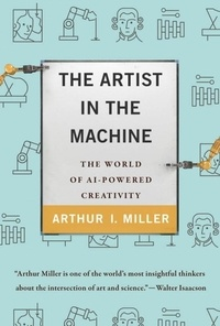 Arthur I. Miller - The artist in the machine - The world of ai-powered creativity.