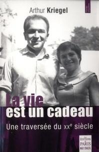 Arthur Kriegel - La vie est un cadeau - Une traversée du XXe siècle.