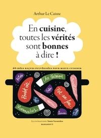 Arthur Le Caisne et Yannis Varoutsikos - En cuisine, toutes les vérités sont bonnes à dire ! - 60 idées reçues pulvérisées pour mieux cuisiner.