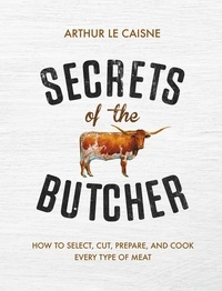 Arthur Le Caisne - Secrets of the Butcher - How to Select, Cut, Prepare, and Cook Every Type of Meat.