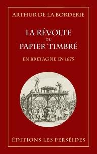 Arthur Le Moyne de La Borderie - La révolte du papier timbré en Bretagne en 1675.