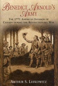 Arthur Lefkowitz - Benedict Arnold's Army - The 1775 American Invasion of Canada during the Revolutionary War.