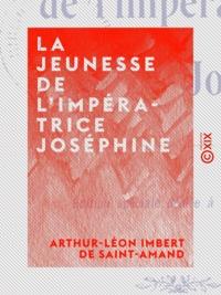 Arthur-Léon Imbert de Saint-Amand - La Jeunesse de l'impératrice Joséphine.