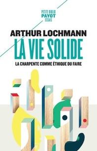 Arthur Lochmann - La vie solide - La charpente comme éthique du faire.