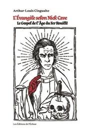 Arthur-Louis Cingualte - L'Evangile selon Nick Cave - Le Gospel de l'âge du fer rouillé.