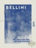 Arthur Pougin - Bellini - Sa vie, ses ouvres.
