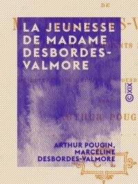 Arthur Pougin et Marceline Desbordes-Valmore - La Jeunesse de Madame Desbordes-Valmore.