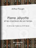 Arthur Pougin - Pierre Jélyotte et les chanteurs de son temps - Un ténor de l'Opéra au XVIIIe siècle.