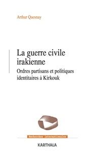 Arthur Quesnay - Guerre civile irakienne - Ordres partisans et politiques identitaires a Kirkouk (2003-2020).