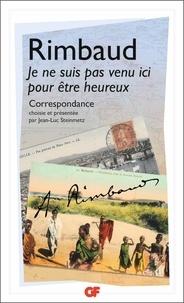 Arthur Rimbaud - Je ne suis pas venu ici pour être heureux - Correspondance.
