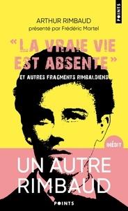"""Arthur Rimbaud - """"La vraie vie est absente"""" et autres fragments rimbaldiens - Suivi du Dictionnaire homo-érotique."""