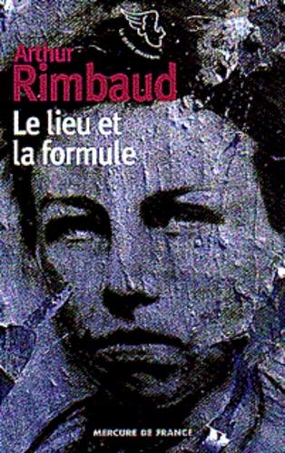 Arthur Rimbaud - Le lieu et la formule.