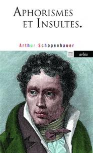 Arthur Schopenhauer - Aphorismes et Insultes.
