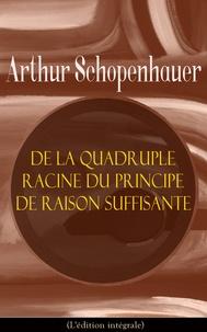 Arthur Schopenhauer et J. A. Cantacuzène - De la quadruple racine du principe de raison suffisante (L'édition intégrale).