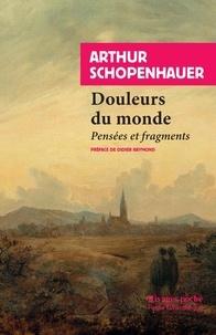 Arthur Schopenhauer - Douleurs du monde - Pensées et fragments.
