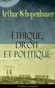 Arthur Schopenhauer et Auguste Dietrich - Éthique, droit et politique (L'édition intégrale) - La base de la morale: Philosophie du droit, Sur l'éducation, Observations psychologiques.
