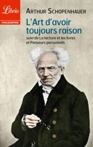 Arthur Schopenhauer - L'art d'avoir toujours raison - Suivi de La lecture et les livres et Penseurs personnels.