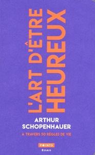 Arthur Schopenhauer - L'art d'être heureux - A travers 50 règles de vie.