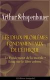 Arthur Schopenhauer et Auguste Burdeau - Les Deux Problèmes fondamentaux de l'éthique: Le Fondement de la morale + Essai sur le libre arbitre(L'édition intégrale).