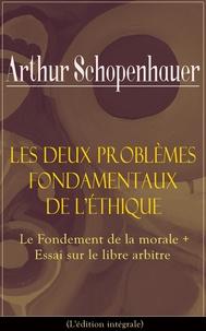 Arthur Schopenhauer et Salomon Reinach - Les Deux Problèmes fondamentaux de l'éthique: Le Fondement de la morale + Essai sur le libre arbitre(L'édition intégrale).